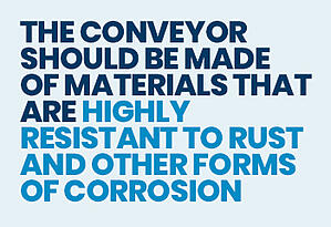 the conveyor should be made of materials that are highly resistant to rust and other forms of corrosion