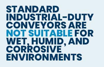 standard industrial-duty conveyors are not suitable for wet, humid, and corrosive environments